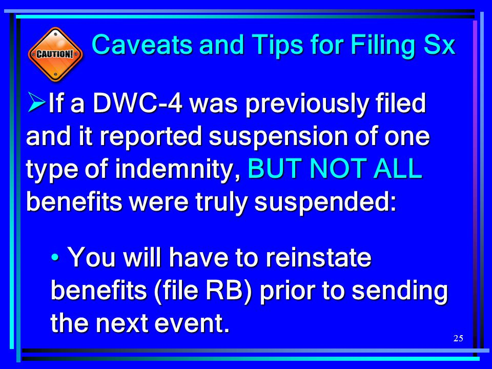 25 Caveats and Tips for Filing Sx Caveats and Tips for Filing Sx If a DWC-4 was previously filed and it reported suspension of one type of indemnity, BUT NOT ALL benefits were truly suspended: If a DWC-4 was previously filed and it reported suspension of one type of indemnity, BUT NOT ALL benefits were truly suspended: You will have to reinstate benefits (file RB) prior to sending the next event.