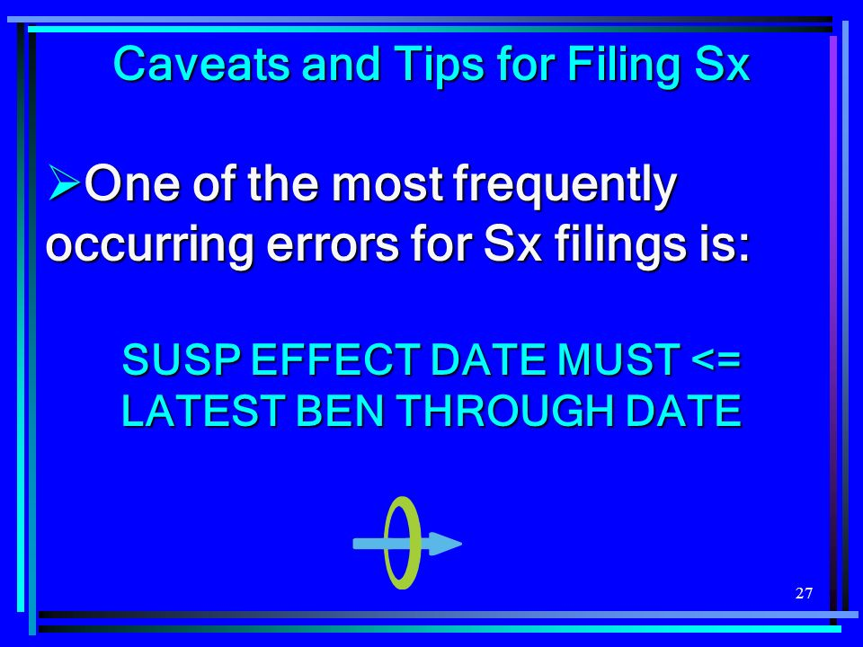 27 Caveats and Tips for Filing Sx One of the most frequently occurring errors for Sx filings is: One of the most frequently occurring errors for Sx filings is: SUSP EFFECT DATE MUST <= LATEST BEN THROUGH DATE