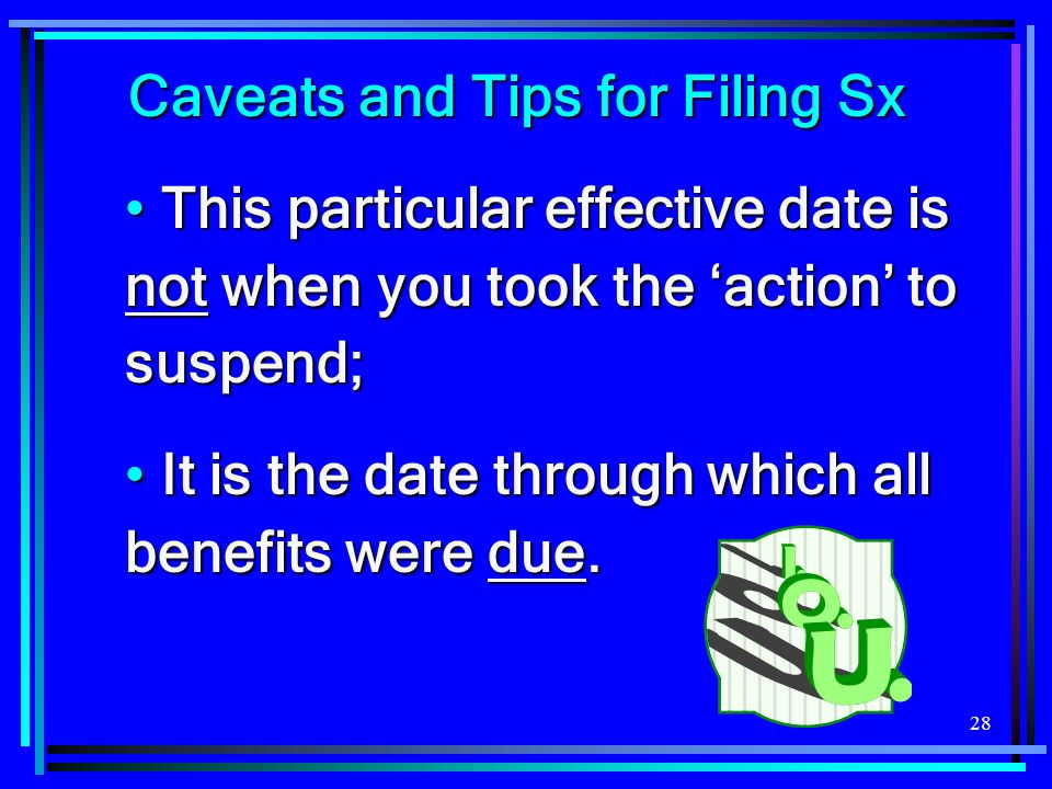 28 Caveats and Tips for Filing Sx This particular effective date is not when you took the action to suspend; This particular effective date is not when you took the action to suspend; It is the date through which all benefits were due.