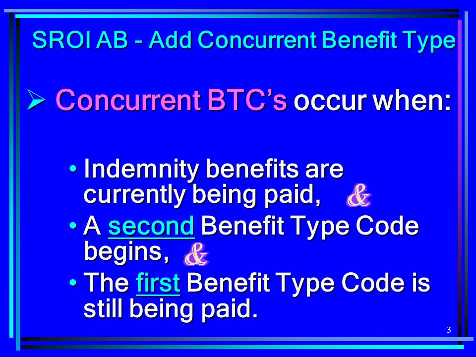 3 Concurrent BTCs occur when: Concurrent BTCs occur when: Indemnity benefits are currently being paid,Indemnity benefits are currently being paid, A second Benefit Type Code begins,A second Benefit Type Code begins, The first Benefit Type Code is still being paid.The first Benefit Type Code is still being paid.