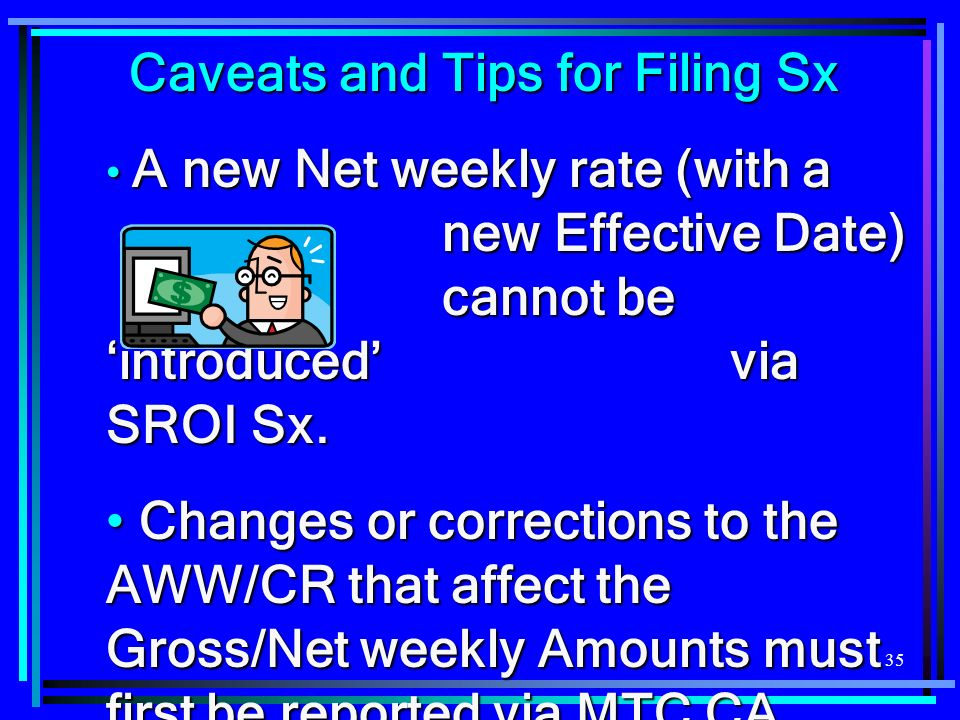 35 Caveats and Tips for Filing Sx A new Net weekly rate (with a new Effective Date) cannot be introduced via SROI Sx.