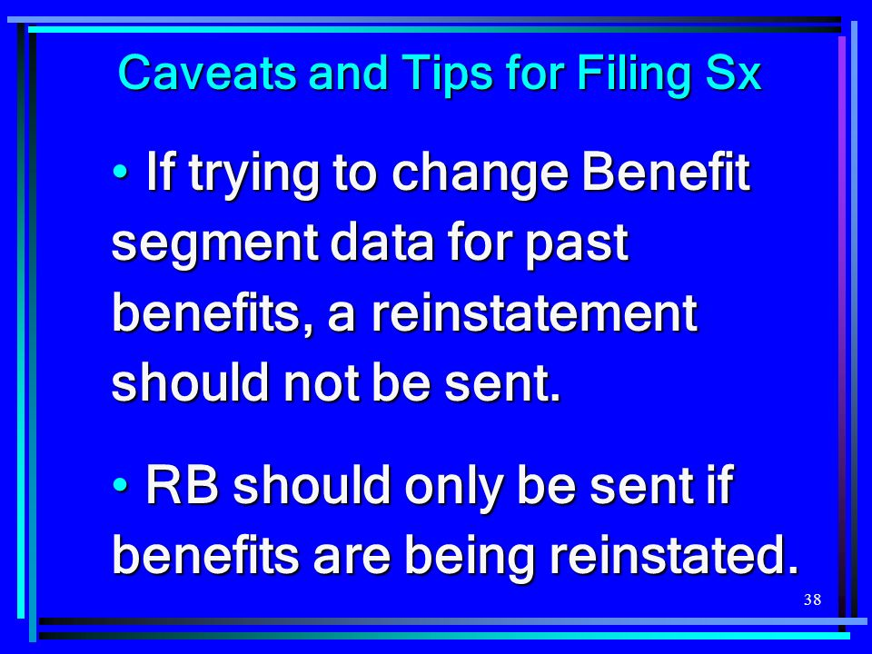 38 Caveats and Tips for Filing Sx If trying to change Benefit segment data for past benefits, a reinstatement should not be sent.