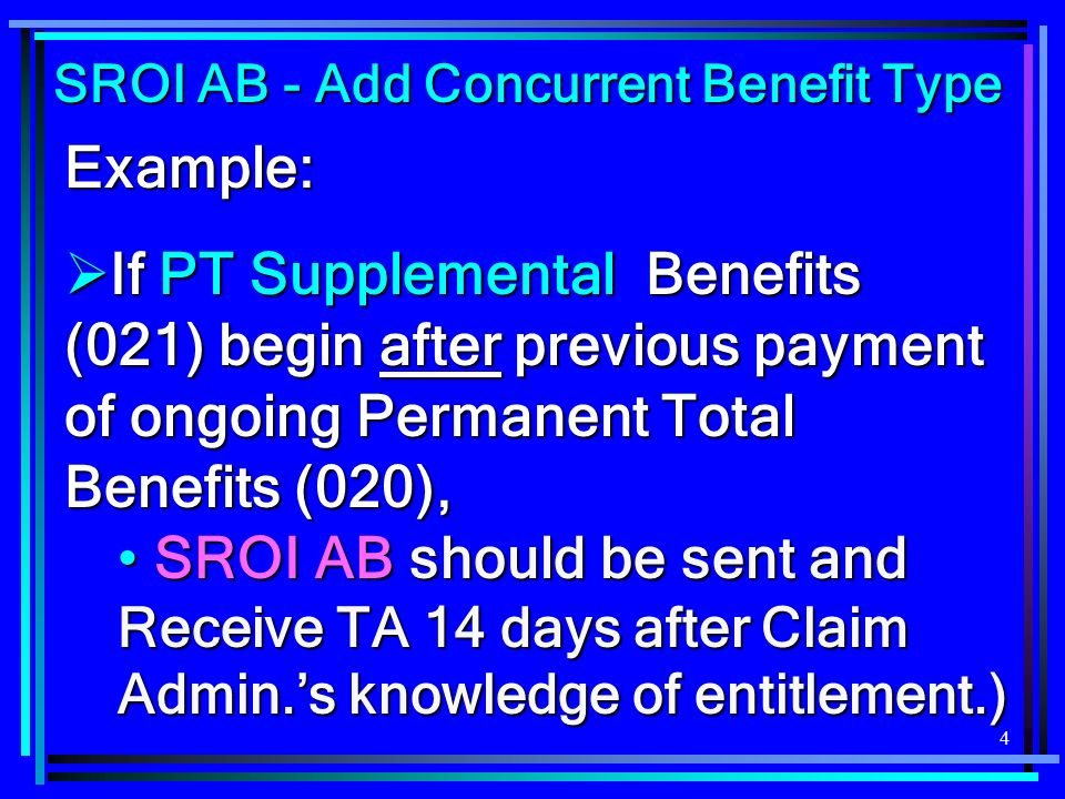 4 Example: If PT Supplemental Benefits (021) begin after previous payment of ongoing Permanent Total Benefits (020), If PT Supplemental Benefits (021) begin after previous payment of ongoing Permanent Total Benefits (020), SROI AB should be sent and SROI AB should be sent and Receive TA 14 days after Claim Admin.s knowledge of entitlement.) SROI AB - Add Concurrent Benefit Type