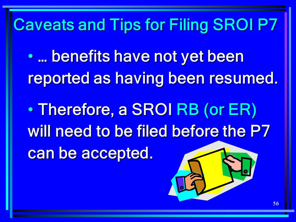 56 Caveats and Tips for Filing SROI P7 … benefits have not yet been reported as having been resumed.