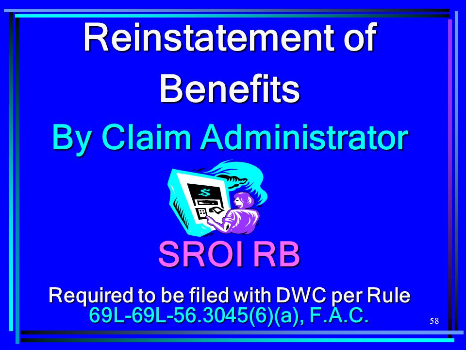 58 Reinstatement of Benefits By Claim Administrator SROI RB Required to be filed with DWC per Rule 69L-69L (6)(a), F.A.C.