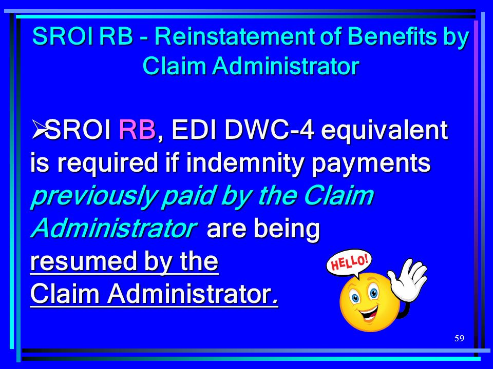 59 SROI RB - Reinstatement of Benefits by Claim Administrator SROI RB, EDI DWC-4 equivalent is required if indemnity payments previously paid by the Claim Administrator are being resumed by the Claim Administrator.