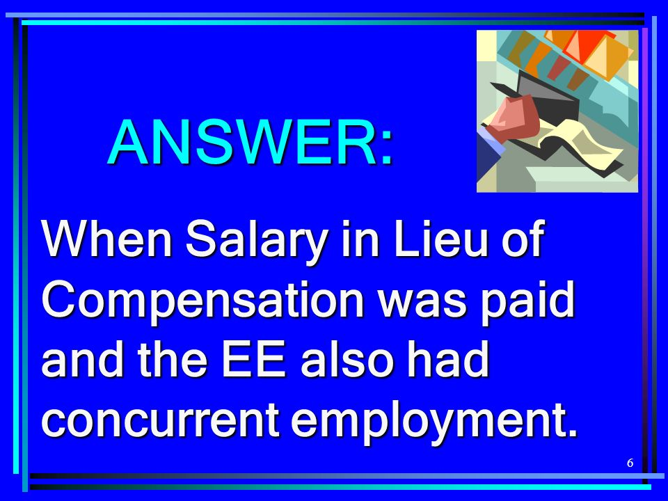 6 ANSWER: When Salary in Lieu of Compensation was paid and the EE also had concurrent employment.