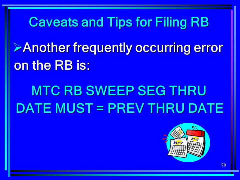 70 Caveats and Tips for Filing RB Another frequently occurring error on the RB is: Another frequently occurring error on the RB is: MTC RB SWEEP SEG THRU DATE MUST = PREV THRU DATE