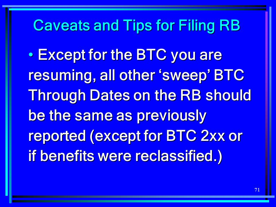 71 Caveats and Tips for Filing RB Except for the BTC you are resuming, all other sweep BTC Through Dates on the RB should be the same as previously reported (except for BTC 2xx or if benefits were reclassified.) Except for the BTC you are resuming, all other sweep BTC Through Dates on the RB should be the same as previously reported (except for BTC 2xx or if benefits were reclassified.)