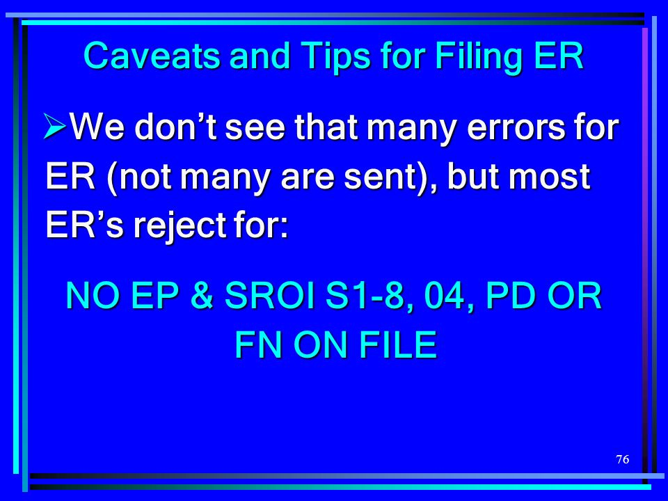 76 Caveats and Tips for Filing ER We dont see that many errors for ER (not many are sent), but most ERs reject for: We dont see that many errors for ER (not many are sent), but most ERs reject for: NO EP & SROI S1-8, 04, PD OR FN ON FILE