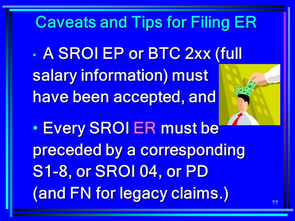 77 Caveats and Tips for Filing ER A SROI EP or BTC 2xx (full salary information) must have been accepted, and A SROI EP or BTC 2xx (full salary information) must have been accepted, and Every SROI ER must be preceded by a corresponding S1-8, or SROI 04, or PD (and FN for legacy claims.) Every SROI ER must be preceded by a corresponding S1-8, or SROI 04, or PD (and FN for legacy claims.)
