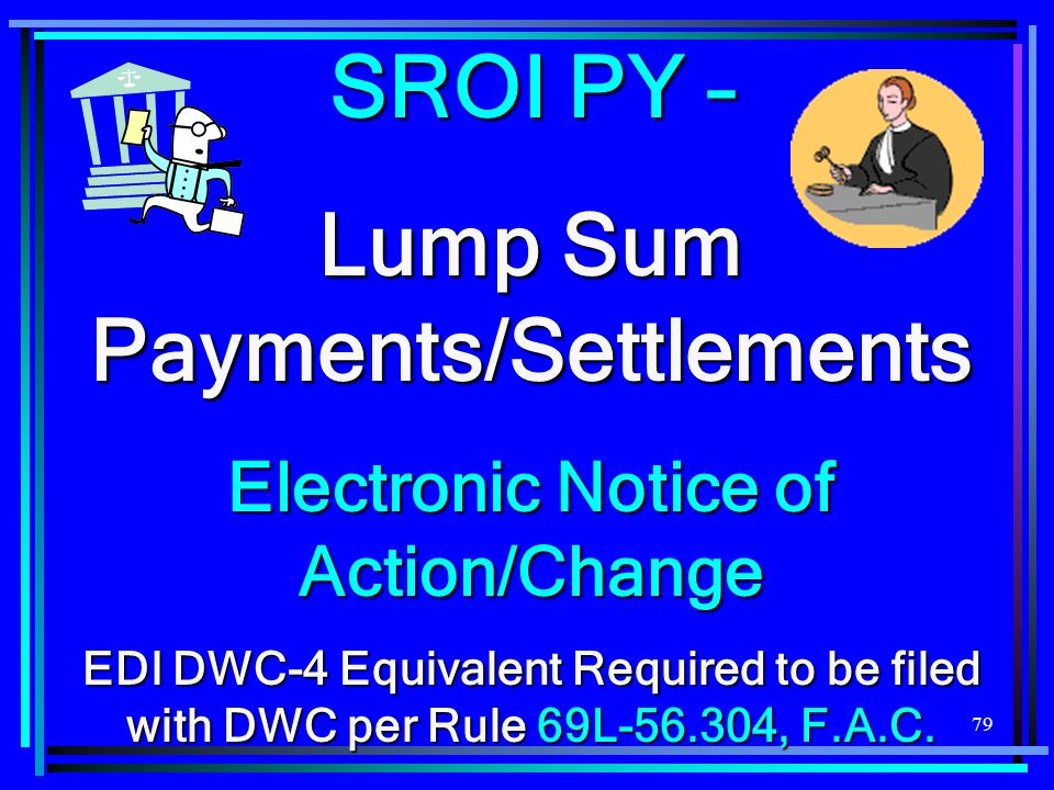 79 SROI PY – Lump Sum Payments/Settlements Electronic Notice of Action/Change EDI DWC-4 Equivalent Required to be filed with DWC per Rule 69L , F.A.C.