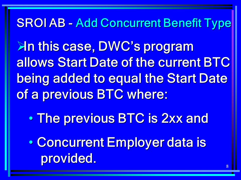 8 SROI AB - Add Concurrent Benefit Type In this case, DWCs program allows Start Date of the current BTC being added to equal the Start Date of a previous BTC where: In this case, DWCs program allows Start Date of the current BTC being added to equal the Start Date of a previous BTC where: The previous BTC is 2xx and The previous BTC is 2xx and Concurrent Employer data is provided.
