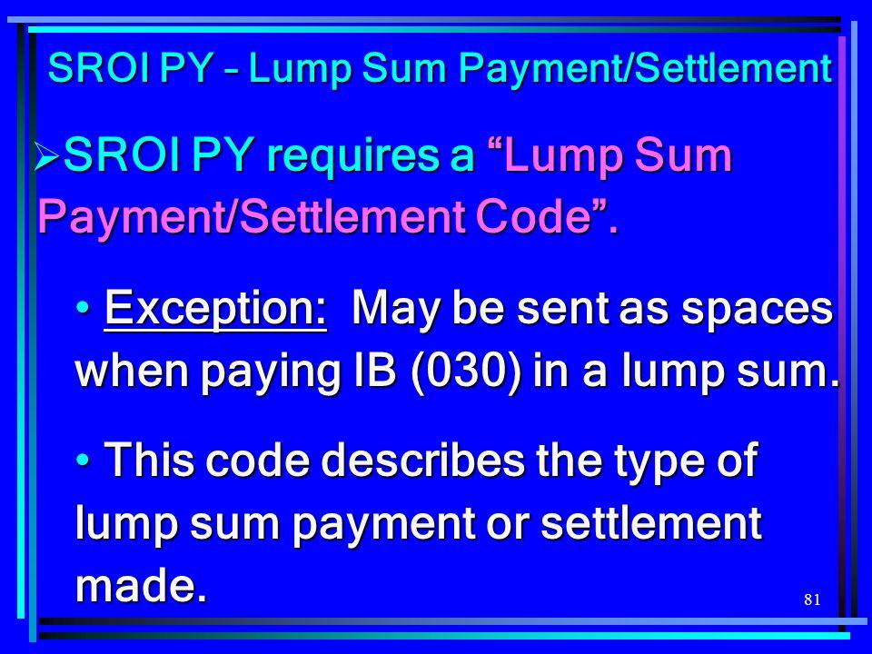 81 SROI PY – Lump Sum Payment/Settlement SROI PY requires a Lump Sum Payment/Settlement Code. SROI PY requires a Lump Sum Payment/Settlement Code. Exc