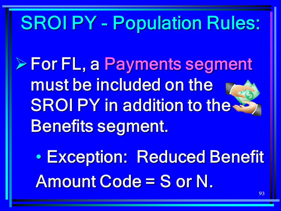 93 SROI PY - Population Rules: For FL, a Payments segment must be included on the SROI PY in addition to the Benefits segment.