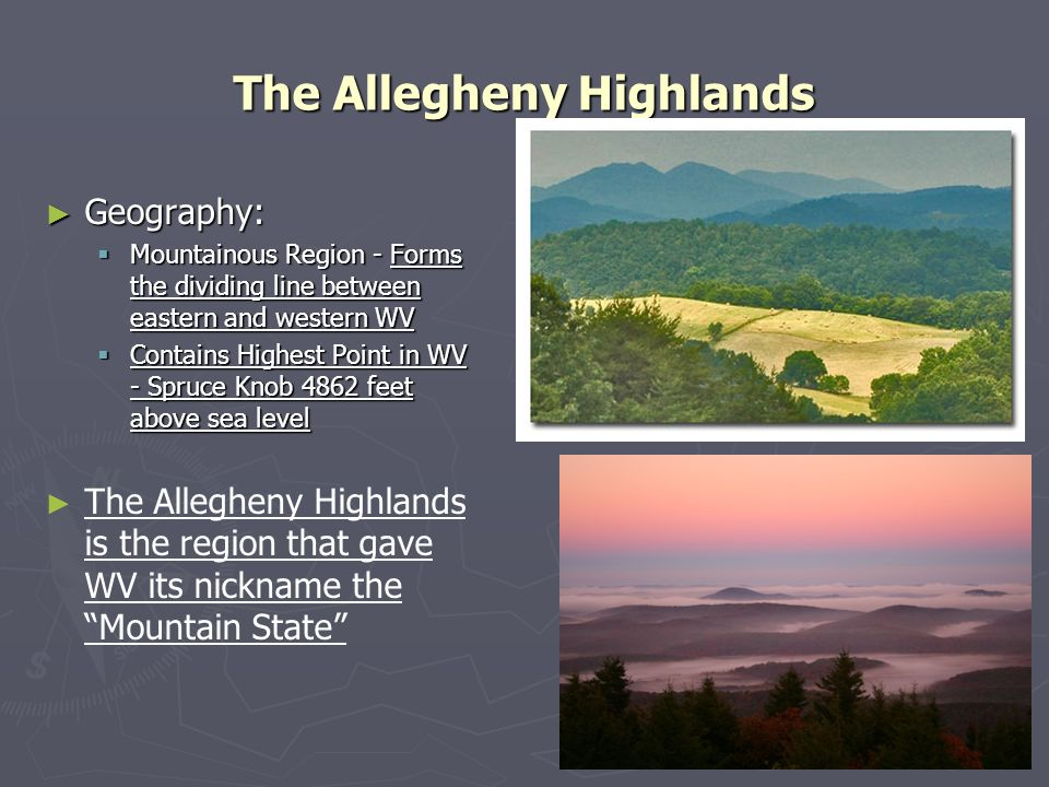The Allegheny Highlands Geography: Geography: Mountainous Region - Forms the dividing line between eastern and western WV Mountainous Region - Forms t