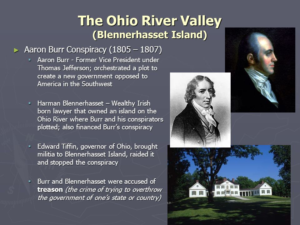The Ohio River Valley (Blennerhasset Island) Aaron Burr Conspiracy (1805 – 1807) Aaron Burr Conspiracy (1805 – 1807) Aaron Burr - Former Vice Presiden