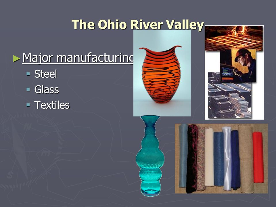 The Ohio River Valley Major manufacturing: Major manufacturing: Steel Steel Glass Glass Textiles Textiles