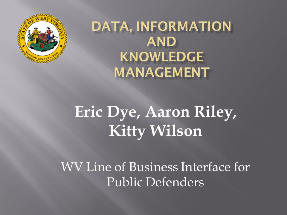 Eric Dye, Aaron Riley, Kitty Wilson WV Line of Business Interface for Public Defenders
