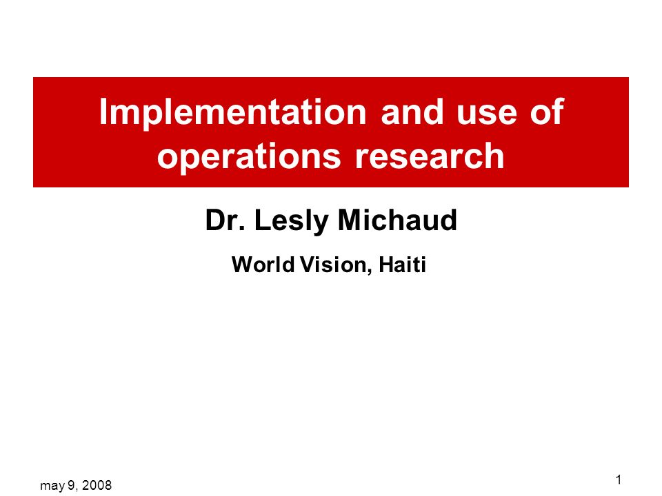 may 9, 2008 1 Implementation and use of operations research Dr. Lesly Michaud World Vision, Haiti