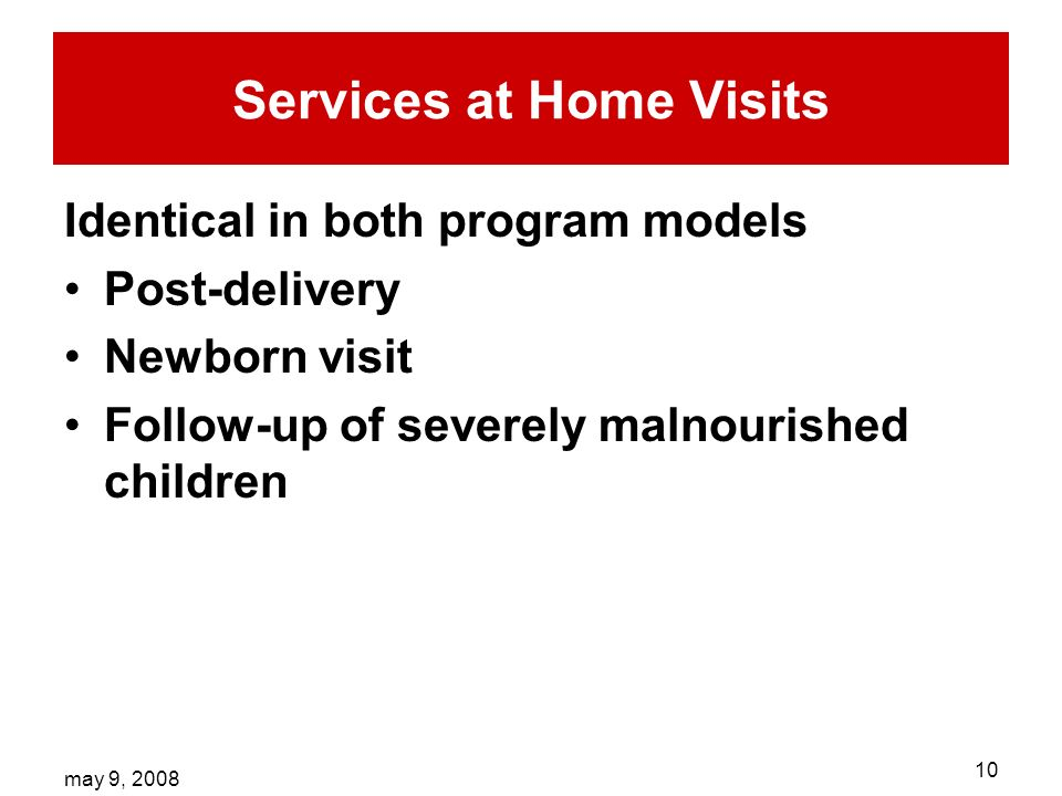 may 9, Services at Home Visits Identical in both program models Post-delivery Newborn visit Follow-up of severely malnourished children