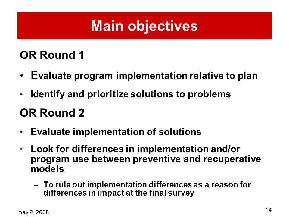 may 9, Main objectives OR Round 1 E valuate program implementation relative to plan Identify and prioritize solutions to problems OR Round 2 Evaluate implementation of solutions Look for differences in implementation and/or program use between preventive and recuperative models – To rule out implementation differences as a reason for differences in impact at the final survey