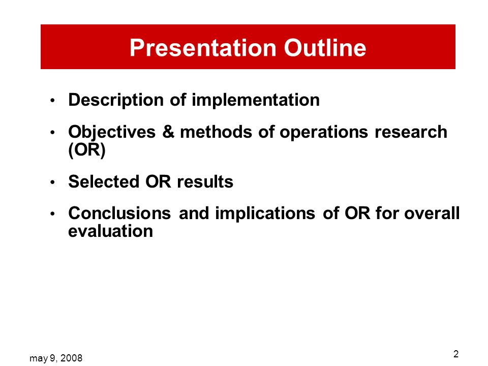 may 9, Presentation Outline Description of implementation Objectives & methods of operations research (OR) Selected OR results Conclusions and implications of OR for overall evaluation