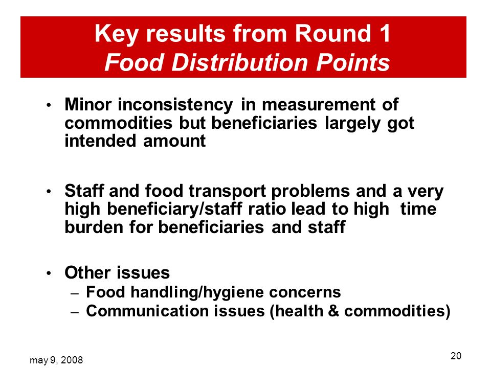 may 9, Key results from Round 1 Food Distribution Points Minor inconsistency in measurement of commodities but beneficiaries largely got intended amount Staff and food transport problems and a very high beneficiary/staff ratio lead to high time burden for beneficiaries and staff Other issues – Food handling/hygiene concerns – Communication issues (health & commodities)