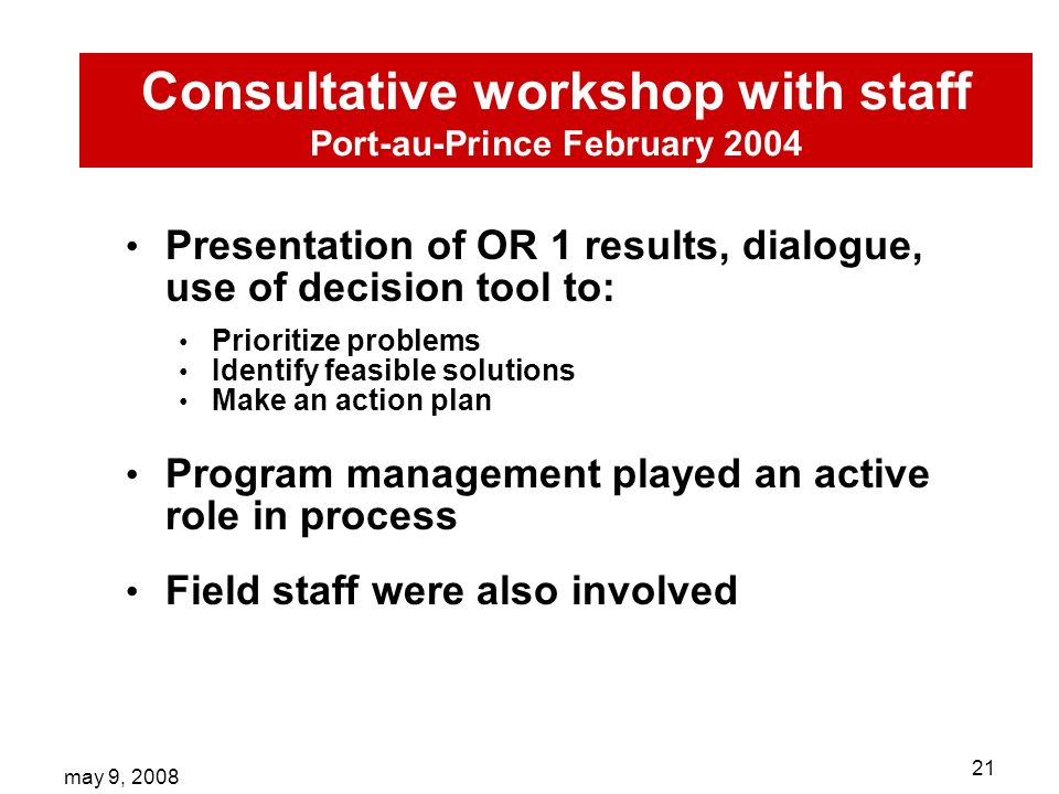 may 9, Consultative workshop with staff Port-au-Prince February 2004 Presentation of OR 1 results, dialogue, use of decision tool to: Prioritize problems Identify feasible solutions Make an action plan Program management played an active role in process Field staff were also involved