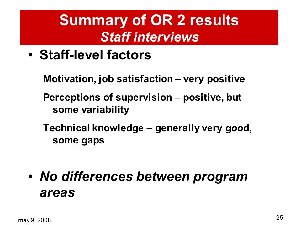 may 9, Summary of OR 2 results Staff interviews Staff-level factors Motivation, job satisfaction – very positive Perceptions of supervision – positive, but some variability Technical knowledge – generally very good, some gaps No differences between program areas