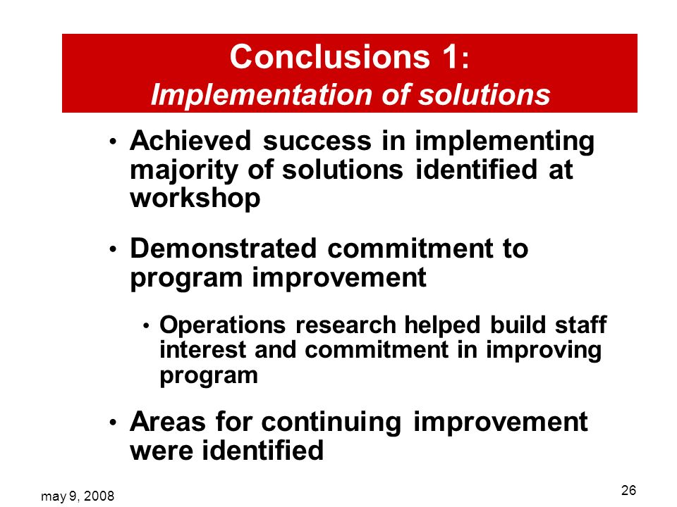 may 9, Conclusions 1 : Implementation of solutions Achieved success in implementing majority of solutions identified at workshop Demonstrated commitment to program improvement Operations research helped build staff interest and commitment in improving program Areas for continuing improvement were identified