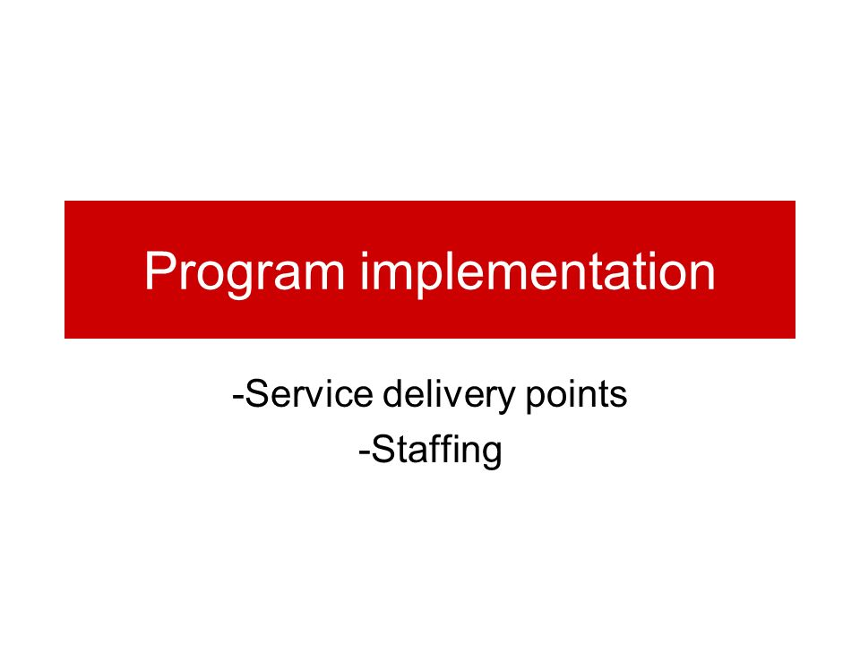 Program implementation -Service delivery points -Staffing