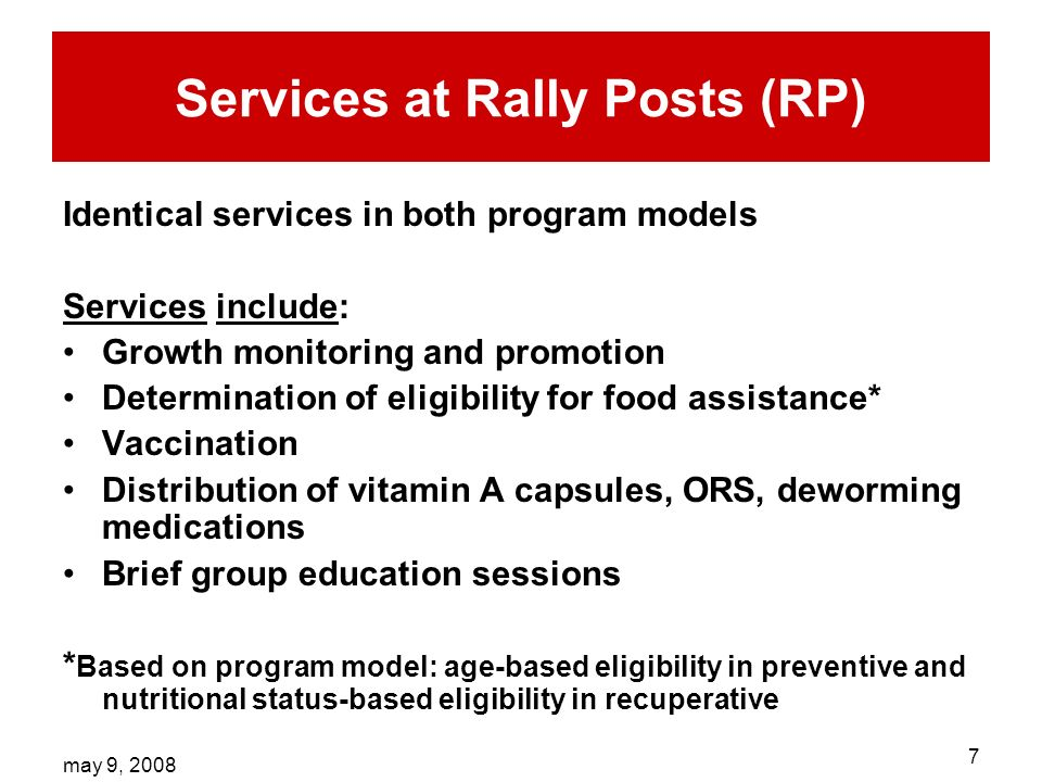 may 9, Services at Rally Posts (RP) Identical services in both program models Services include: Growth monitoring and promotion Determination of eligibility for food assistance* Vaccination Distribution of vitamin A capsules, ORS, deworming medications Brief group education sessions * Based on program model: age-based eligibility in preventive and nutritional status-based eligibility in recuperative