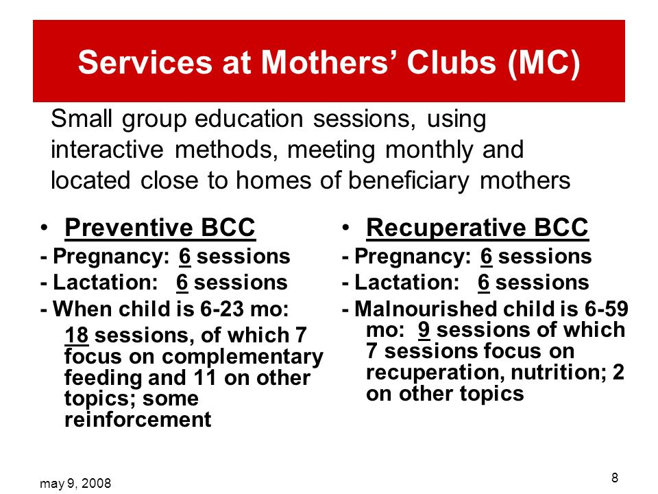 may 9, Services at Mothers Clubs (MC) Preventive BCC - Pregnancy: 6 sessions - Lactation: 6 sessions - When child is 6-23 mo: 18 sessions, of which 7 focus on complementary feeding and 11 on other topics; some reinforcement Recuperative BCC - Pregnancy: 6 sessions - Lactation: 6 sessions - Malnourished child is 6-59 mo: 9 sessions of which 7 sessions focus on recuperation, nutrition; 2 on other topics Small group education sessions, using interactive methods, meeting monthly and located close to homes of beneficiary mothers