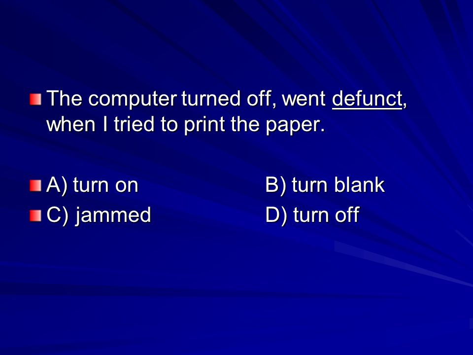 The computer turned off, went defunct, when I tried to print the paper. A) turn onB) turn blank C)jammedD) turn off