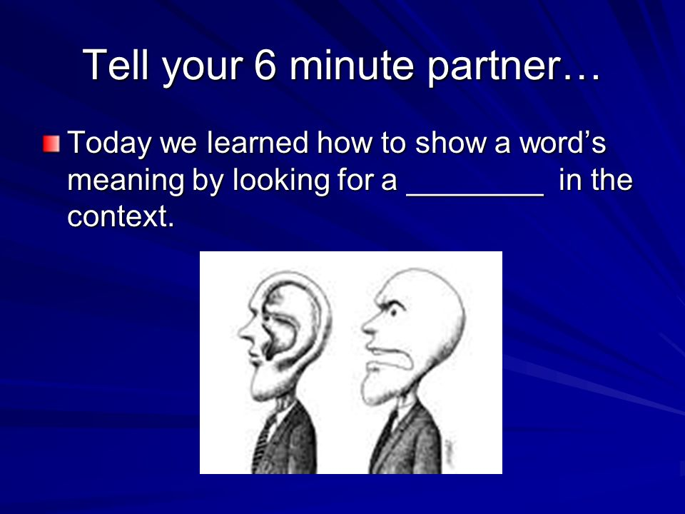 Tell your 6 minute partner… Today we learned how to show a words meaning by looking for a ________ in the context.