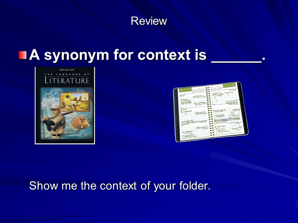 Review A synonym for context is ______. Show me the context of your folder.