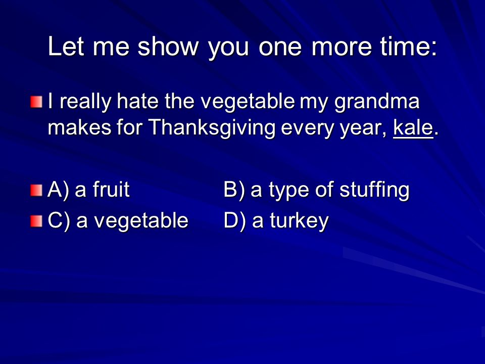 Let me show you one more time: I really hate the vegetable my grandma makes for Thanksgiving every year, kale. A) a fruitB) a type of stuffing C) a ve