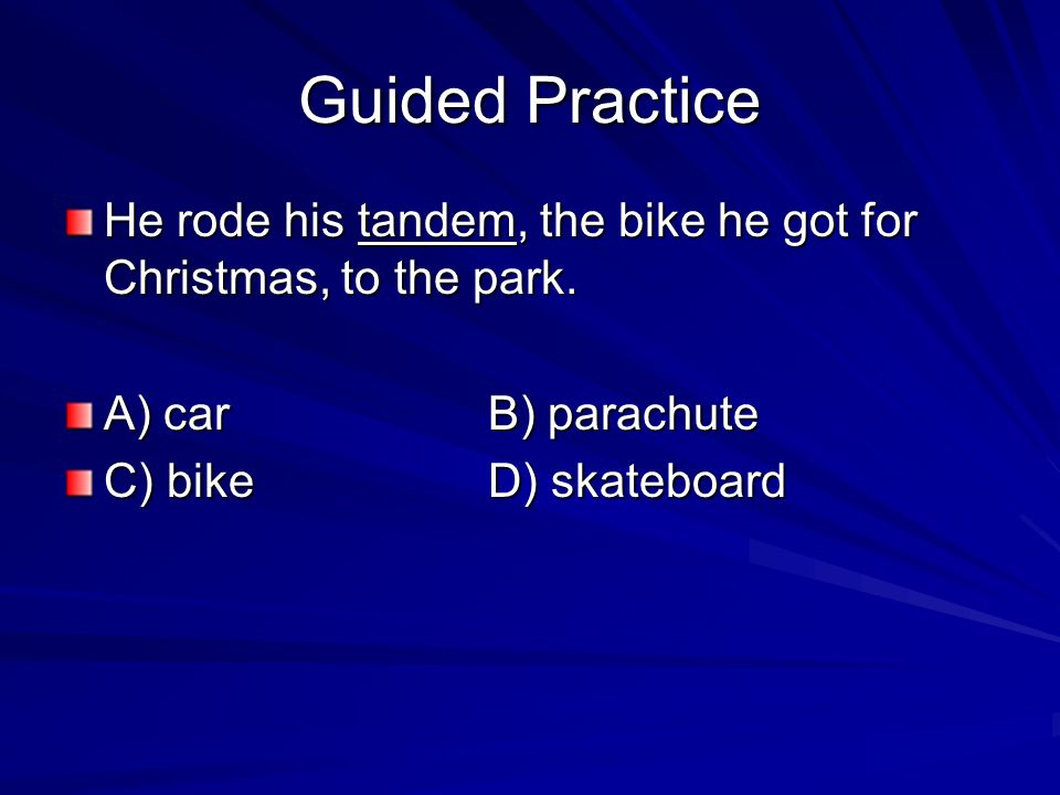 Guided Practice He rode his tandem, the bike he got for Christmas, to the park.
