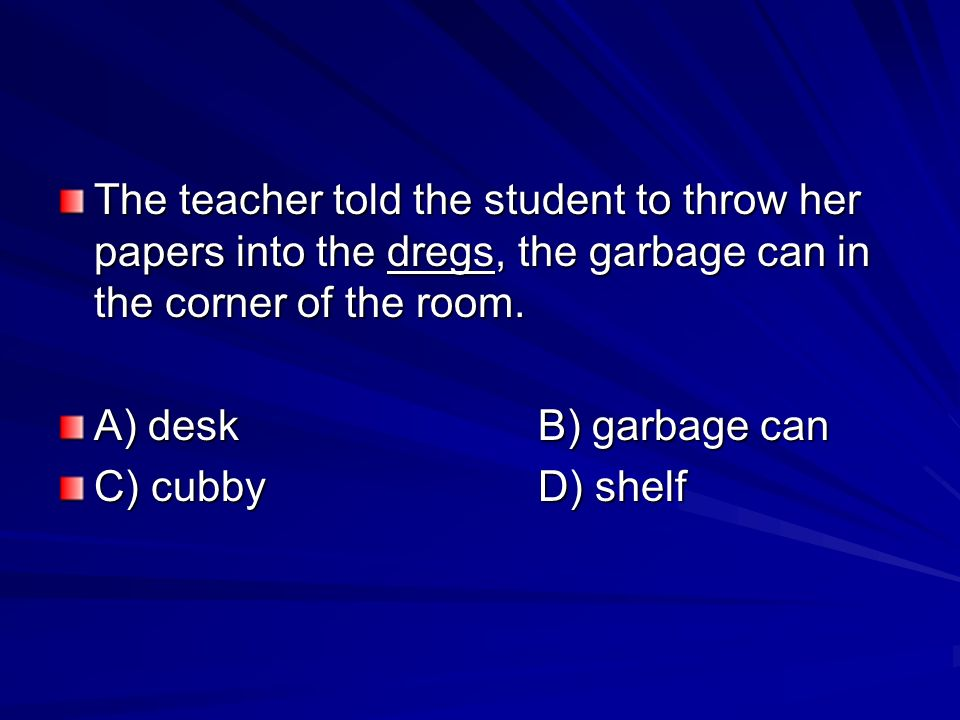 The teacher told the student to throw her papers into the dregs, the garbage can in the corner of the room.