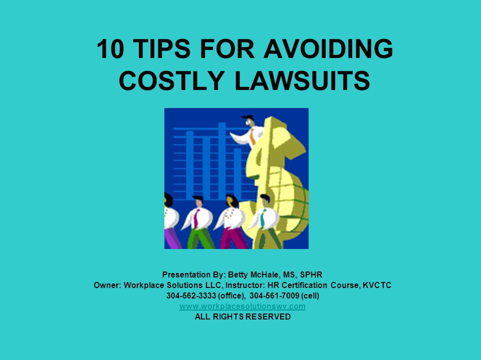 10 TIPS FOR AVOIDING COSTLY LAWSUITS Presentation By: Betty McHale, MS, SPHR Owner: Workplace Solutions LLC, Instructor: HR Certification Course, KVCTC 304-562-3333 (office), 304-561-7009 (cell) www.workplacesolutionswv.com ALL RIGHTS RESERVED