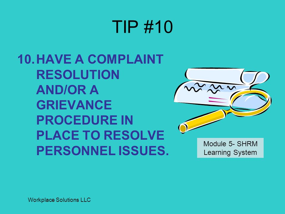 Workplace Solutions LLC TIP #10 10.HAVE A COMPLAINT RESOLUTION AND/OR A GRIEVANCE PROCEDURE IN PLACE TO RESOLVE PERSONNEL ISSUES. Module 5- SHRM Learn