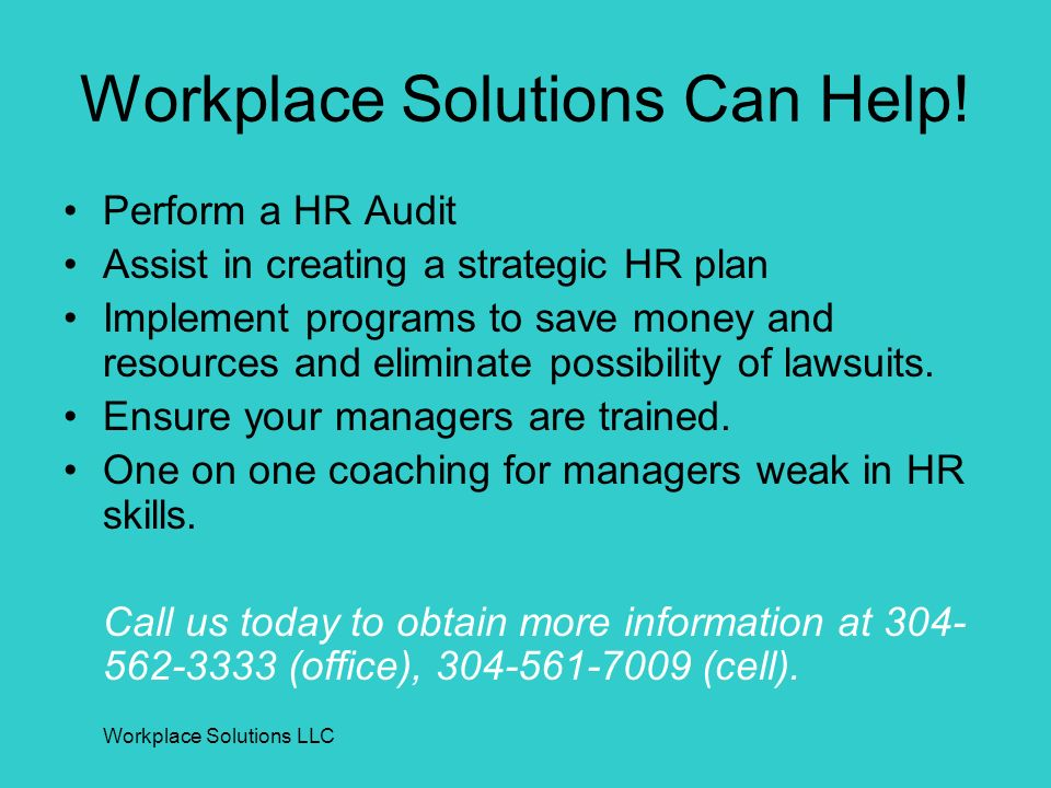 Workplace Solutions LLC Workplace Solutions Can Help! Perform a HR Audit Assist in creating a strategic HR plan Implement programs to save money and r