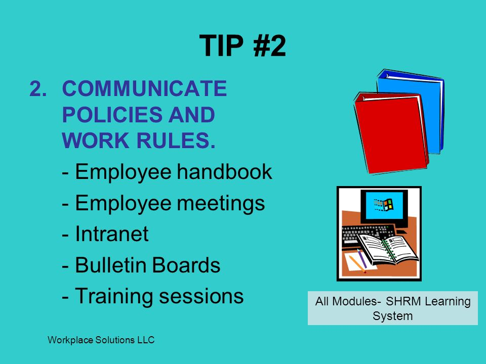Workplace Solutions LLC TIP #2 2.COMMUNICATE POLICIES AND WORK RULES. - Employee handbook - Employee meetings - Intranet - Bulletin Boards - Training