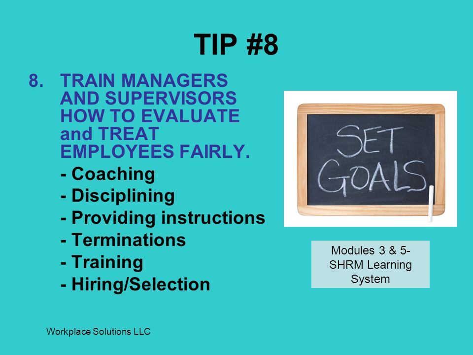 Workplace Solutions LLC TIP #8 8.TRAIN MANAGERS AND SUPERVISORS HOW TO EVALUATE and TREAT EMPLOYEES FAIRLY.