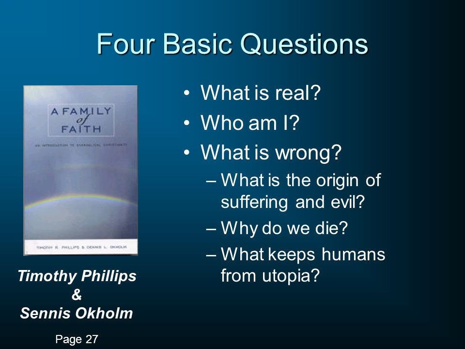 Four Basic Questions What is real. Who am I. What is wrong.
