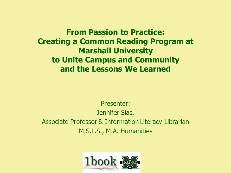 From Passion to Practice: Creating a Common Reading Program at Marshall University to Unite Campus and Community and the Lessons We Learned Presenter: Jennifer Sias, Associate Professor & Information Literacy Librarian M.S.L.S., M.A.