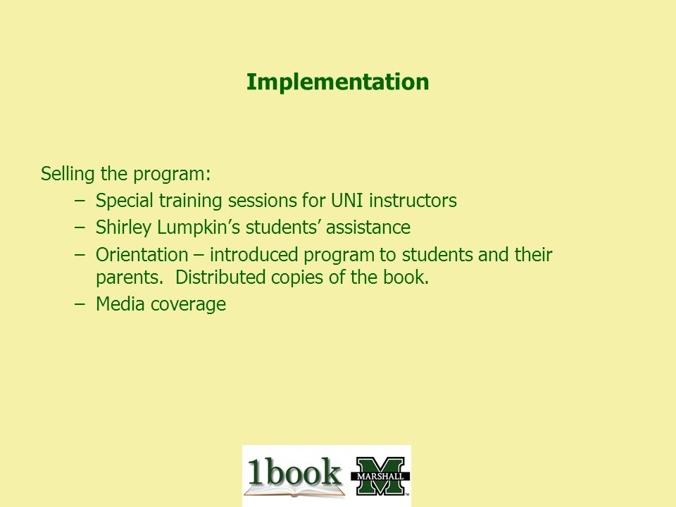 Implementation Selling the program: –Special training sessions for UNI instructors –Shirley Lumpkins students assistance –Orientation – introduced program to students and their parents.