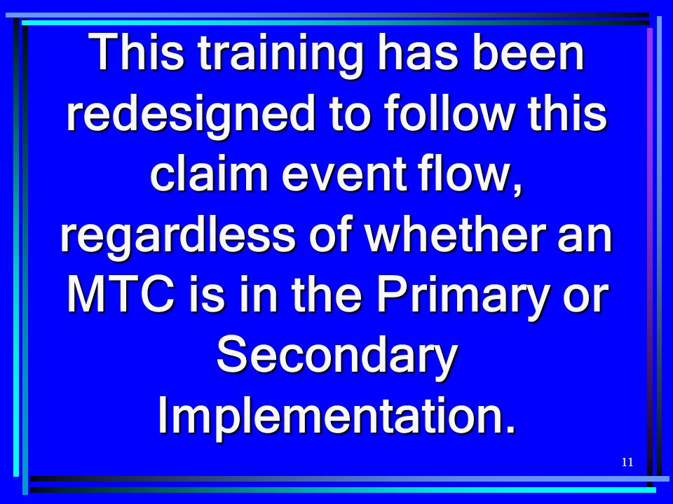 11 This training has been redesigned to follow this claim event flow, regardless of whether an MTC is in the Primary or Secondary Implementation.