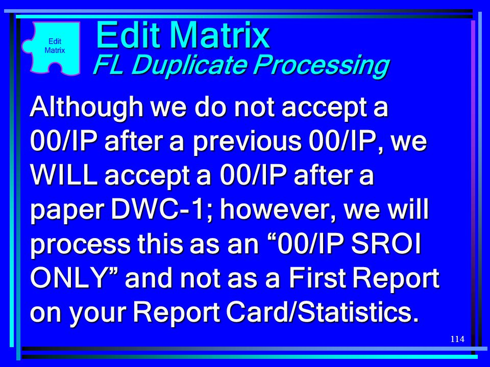 114 Edit Matrix FL Duplicate Processing Although we do not accept a 00/IP after a previous 00/IP, we WILL accept a 00/IP after a paper DWC-1; however,